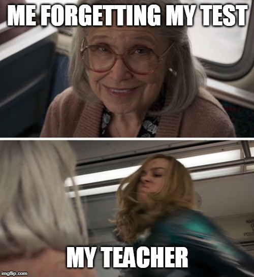 Captain Marvel |  ME FORGETTING MY TEST; MY TEACHER | image tagged in captain marvel | made w/ Imgflip meme maker
