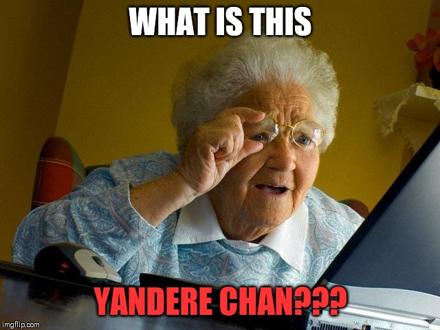Grandma Finds The Internet | WHAT IS THIS YANDERE CHAN??? | image tagged in memes,grandma finds the internet | made w/ Imgflip meme maker