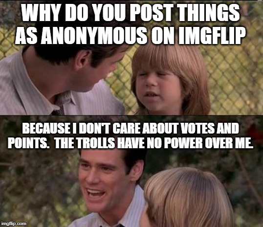 That's Just Something X Say | WHY DO YOU POST THINGS AS ANONYMOUS ON IMGFLIP BECAUSE I DON'T CARE ABOUT VOTES AND POINTS.  THE TROLLS HAVE NO POWER OVER ME. | image tagged in memes,thats just something x say | made w/ Imgflip meme maker