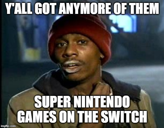Got More SNES Switch Games | Y'ALL GOT ANYMORE OF THEM SUPER NINTENDO GAMES ON THE SWITCH | image tagged in yall got any more of,snes,nintendo switch,nintendo | made w/ Imgflip meme maker