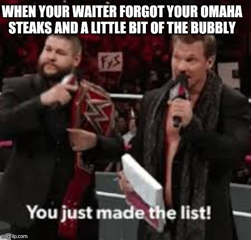 WHEN YOUR WAITER FORGOT YOUR OMAHA STEAKS AND A LITTLE BIT OF THE BUBBLY | image tagged in wwe,chris jericho,chris jericho list | made w/ Imgflip meme maker