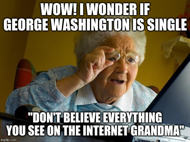 "Grandma Finds The Internet Meme | WOW! I WONDER IF GEORGE WASHINGTON IS SINGLE ""DON'T BELIEVE EVERYTHING YOU SEE ON THE INTERNET GRANDMA"" 