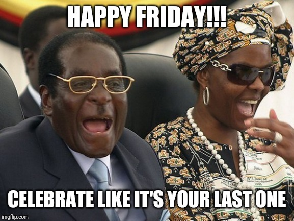 HAPPY FRIDAY!!! CELEBRATE LIKE IT'S YOUR LAST ONE | image tagged in happy friday | made w/ Imgflip meme maker