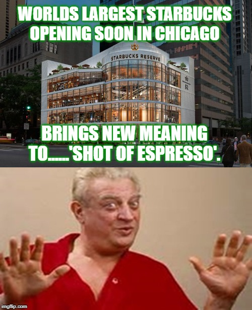 Heh... |  WORLDS LARGEST STARBUCKS OPENING SOON IN CHICAGO; BRINGS NEW MEANING TO......'SHOT OF ESPRESSO'. | image tagged in rodney dangerfield,starbucks,coffee,chicago,shootings,gangs | made w/ Imgflip meme maker