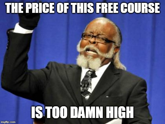 THE PRICE OF THIS FREE COURSE IS TOO DAMN HIGH | image tagged in memes,too damn high | made w/ Imgflip meme maker