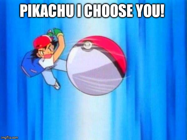 I choose you! | PIKACHU I CHOOSE YOU! | image tagged in i choose you | made w/ Imgflip meme maker