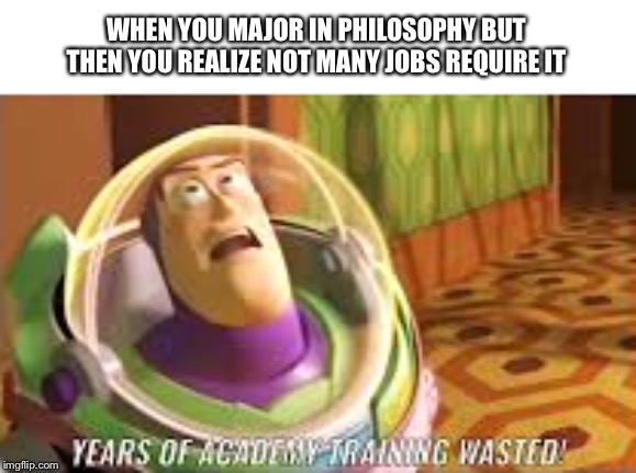 Academy Training Wasted | WHEN YOU MAJOR IN PHILOSOPHY BUT THEN YOU REALIZE NOT MANY JOBS REQUIRE IT | image tagged in academy training wasted | made w/ Imgflip meme maker