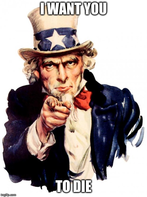 Uncle Sam Meme | I WANT YOU TO DIE | image tagged in memes,uncle sam | made w/ Imgflip meme maker