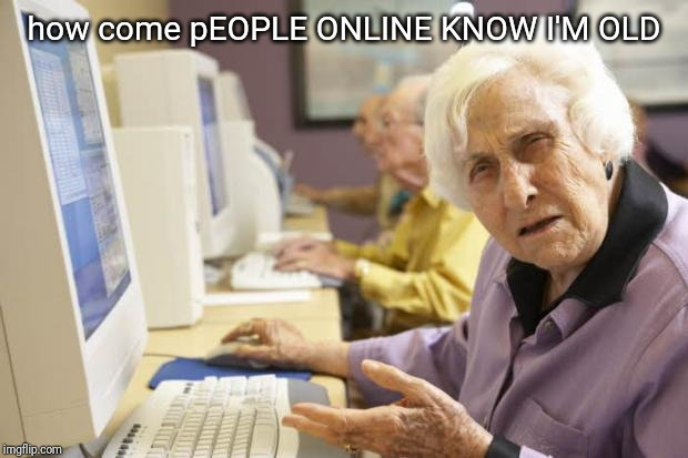 Caps lock granny | how come pEOPLE ONLINE KNOW I'M OLD | image tagged in old lady | made w/ Imgflip meme maker