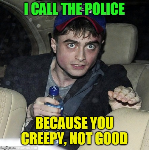 harry potter crazy | I CALL THE POLICE BECAUSE YOU CREEPY, NOT GOOD | image tagged in harry potter crazy | made w/ Imgflip meme maker