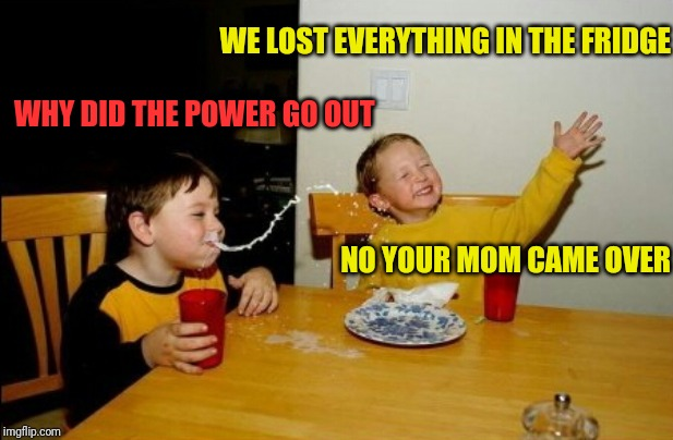 Yo Mamas So Fat Meme | WE LOST EVERYTHING IN THE FRIDGE NO YOUR MOM CAME OVER WHY DID THE POWER GO OUT | image tagged in memes,yo mamas so fat | made w/ Imgflip meme maker