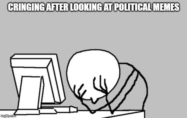 Computer Guy Facepalm Meme | CRINGING AFTER LOOKING AT POLITICAL MEMES | image tagged in memes,computer guy facepalm | made w/ Imgflip meme maker