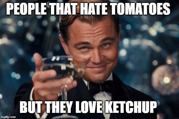Leonardo Dicaprio Cheers Meme | PEOPLE THAT HATE TOMATOES BUT THEY LOVE KETCHUP | image tagged in memes,leonardo dicaprio cheers | made w/ Imgflip meme maker