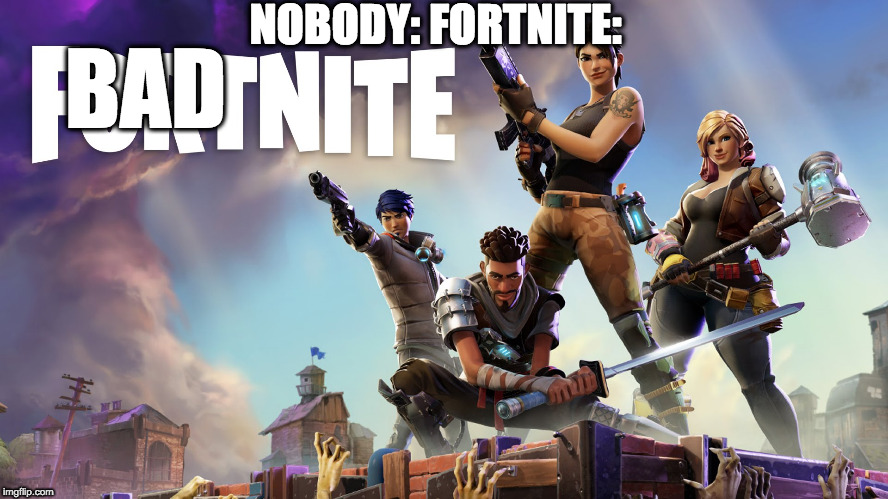 Fortnite | NOBODY: FORTNITE: BAD | image tagged in fortnite | made w/ Imgflip meme maker