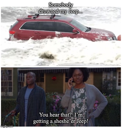 Cheryl's Jeep | Somebody drowned my Jeep... You hear that?  I'm getting a sheshe'er Jeep! | image tagged in cheryls jeep | made w/ Imgflip meme maker