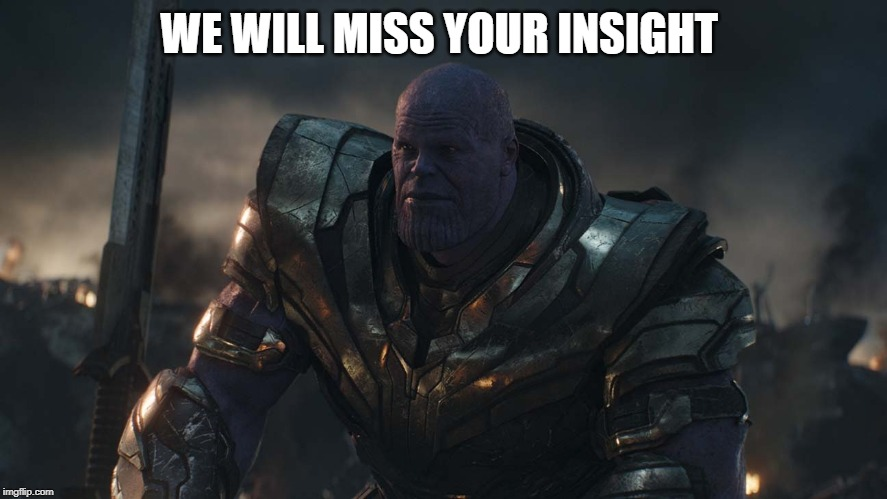 Thanos sitting | WE WILL MISS YOUR INSIGHT | image tagged in thanos sitting | made w/ Imgflip meme maker