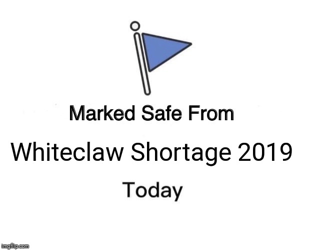 Marked Safe From Meme | Whiteclaw Shortage 2019 | image tagged in memes,marked safe from | made w/ Imgflip meme maker