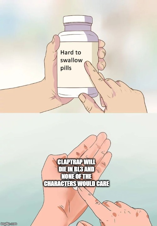 Hard To Swallow Pills Meme | CLAPTRAP WILL DIE IN BL3 AND NONE OF THE CHARACTERS WOULD CARE | image tagged in memes,hard to swallow pills | made w/ Imgflip meme maker