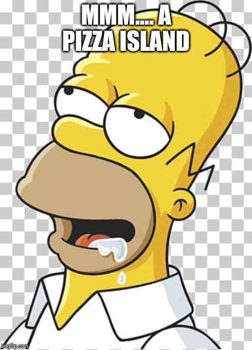 homer hungry |  MMM.... A PIZZA ISLAND | image tagged in homer hungry | made w/ Imgflip meme maker