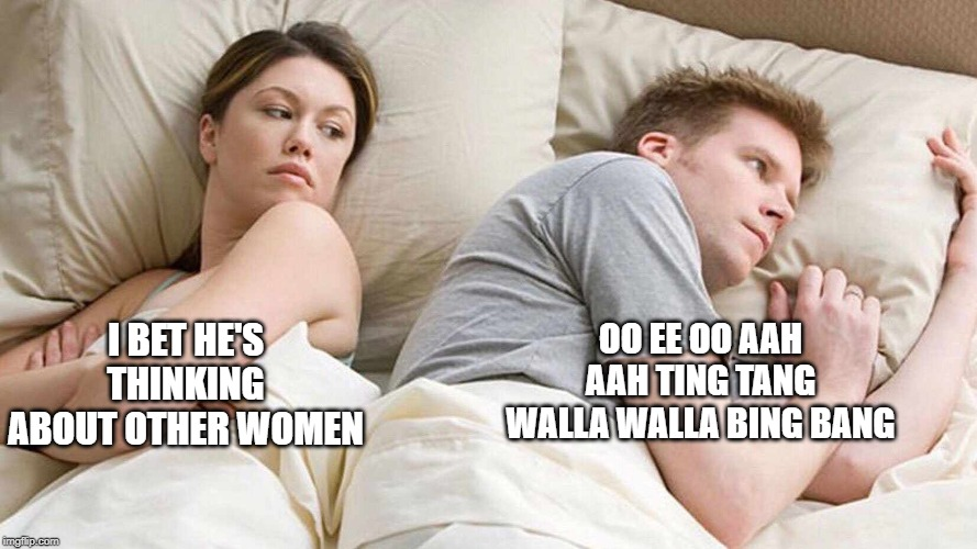 I bet he's thinking about other women  | I BET HE'S THINKING ABOUT OTHER WOMEN OO EE OO AAH AAH TING TANG WALLA WALLA BING BANG | image tagged in i bet he's thinking about other women | made w/ Imgflip meme maker