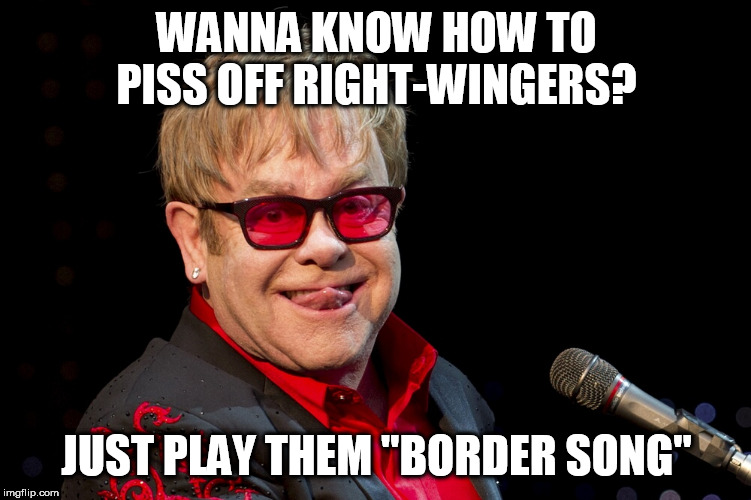 "Elton John | WANNA KNOW HOW TO PISS OFF RIGHT-WINGERS? JUST PLAY THEM ""BORDER SONG"" 