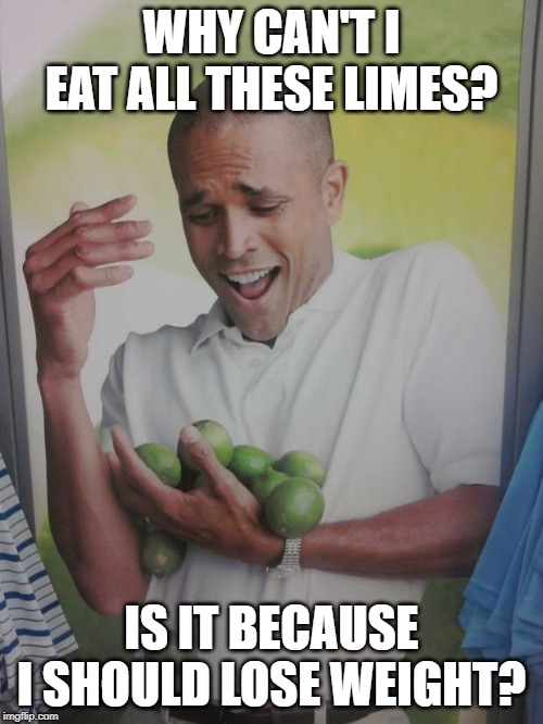 Why Can't I Hold All These Limes |  WHY CAN'T I EAT ALL THESE LIMES? IS IT BECAUSE I SHOULD LOSE WEIGHT? | image tagged in memes,why can't i hold all these limes | made w/ Imgflip meme maker