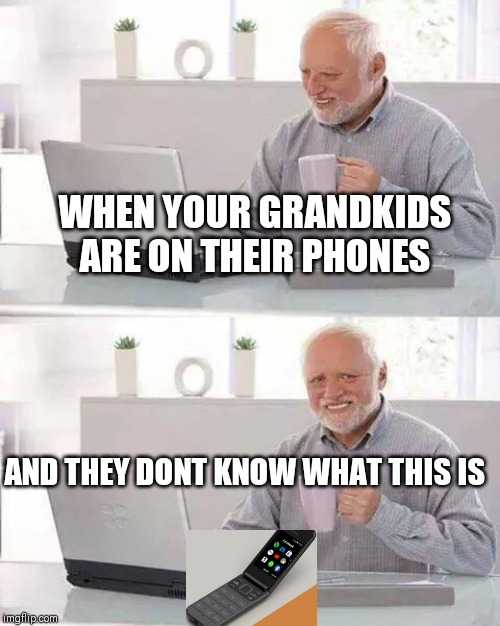 Hide the Pain Harold Meme | WHEN YOUR GRANDKIDS ARE ON THEIR PHONES AND THEY DONT KNOW WHAT THIS IS | image tagged in memes,hide the pain harold | made w/ Imgflip meme maker