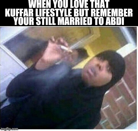 Abdi kuffar lifestyle | WHEN YOU LOVE THAT KUFFAR LIFESTYLE BUT REMEMBER YOUR STILL MARRIED TO ABDI | image tagged in islam,stress,stressed out | made w/ Imgflip meme maker