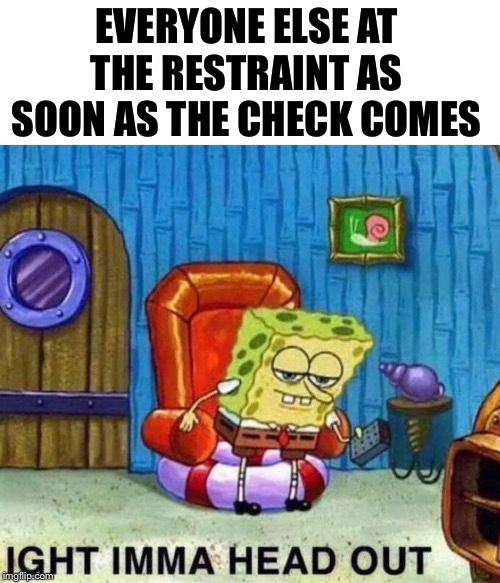 Spongebob Ight Imma Head Out | EVERYONE ELSE AT THE RESTRAINT AS SOON AS THE CHECK COMES | image tagged in spongebob ight imma head out | made w/ Imgflip meme maker
