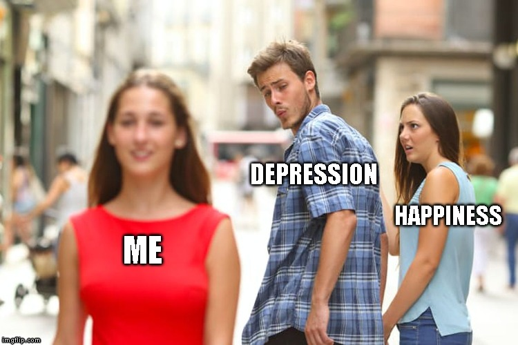 Distracted Boyfriend Meme | ME DEPRESSION HAPPINESS | image tagged in memes,distracted boyfriend | made w/ Imgflip meme maker