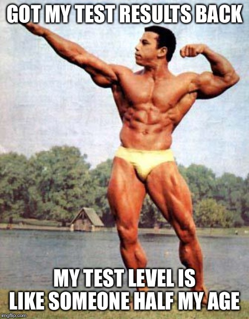 chrisdickerson bodybuilder | GOT MY TEST RESULTS BACK MY TEST LEVEL IS LIKE SOMEONE HALF MY AGE | image tagged in chrisdickerson bodybuilder | made w/ Imgflip meme maker