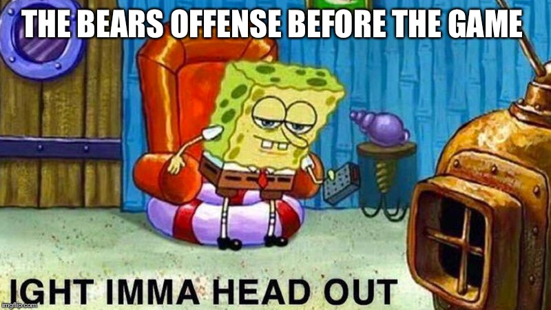 THE BEARS OFFENSE BEFORE THE GAME | image tagged in aight ima head out | made w/ Imgflip meme maker