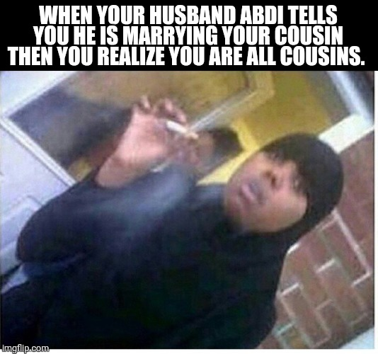 Abdi cousins | WHEN YOUR HUSBAND ABDI TELLS YOU HE IS MARRYING YOUR COUSIN THEN YOU REALIZE YOU ARE ALL COUSINS. | image tagged in islam,stress,stressed out | made w/ Imgflip meme maker