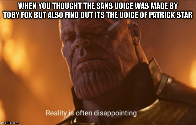 Reality is often dissapointing | WHEN YOU THOUGHT THE SANS VOICE WAS MADE BY TOBY FOX BUT ALSO FIND OUT ITS THE VOICE OF PATRICK STAR | image tagged in reality is often dissapointing,undertale,sans,patrick star | made w/ Imgflip meme maker