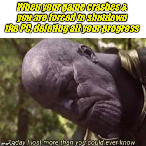 I was doing so well | When your game crashes & you are forced to shutdown the PC, deleting all your progress | image tagged in blank white template,thanos meme lost verything | made w/ Imgflip meme maker