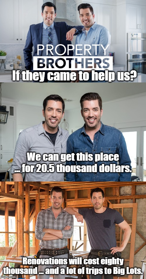 When watching HGTV and realizing what it would be like if you were on that show. | If they came to help us? Renovations will cost eighty thousand ... and a lot of trips to Big Lots. We can get this place ... for 20.5 thousa | image tagged in property brothers | made w/ Imgflip meme maker