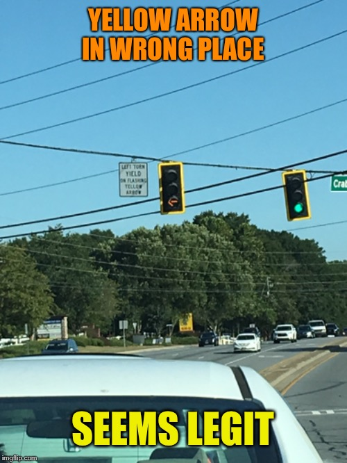 Never seen this before and I'm honestly kind of concerned | YELLOW ARROW IN WRONG PLACE SEEMS LEGIT | image tagged in traffic light | made w/ Imgflip meme maker