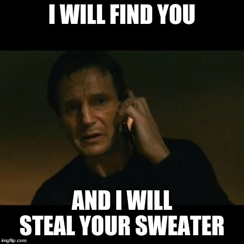 Liam Neeson Taken Meme | I WILL FIND YOU AND I WILL STEAL YOUR SWEATER | image tagged in memes,liam neeson taken | made w/ Imgflip meme maker