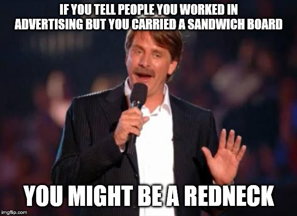 Should I or should I not put it that way? | IF YOU TELL PEOPLE YOU WORKED IN ADVERTISING BUT YOU CARRIED A SANDWICH BOARD YOU MIGHT BE A REDNECK | image tagged in jeff foxworthy,jeff foxworthy you might be a redneck,jokes,advertising | made w/ Imgflip meme maker