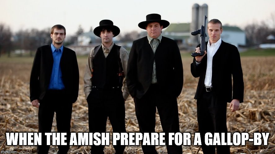 Amish Week...from me. MemefordandSons. 9-2 to 9-9 | WHEN THE AMISH PREPARE FOR A GALLOP-BY | image tagged in amish,theme week,crime | made w/ Imgflip meme maker