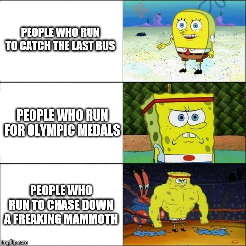 Running | PEOPLE WHO RUN TO CATCH THE LAST BUS PEOPLE WHO RUN FOR OLYMPIC MEDALS PEOPLE WHO RUN TO CHASE DOWN A FREAKING MAMMOTH | image tagged in spongebob strong | made w/ Imgflip meme maker
