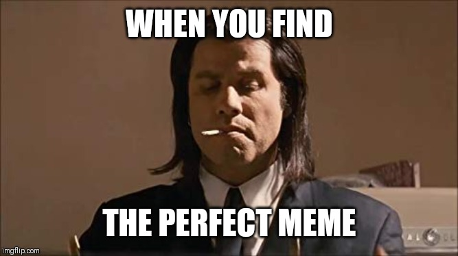 The perfect meme | WHEN YOU FIND THE PERFECT MEME | image tagged in pulp fiction | made w/ Imgflip meme maker