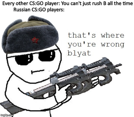 Every other CS:GO player: You can't just rush B all the time Russian CS:GO players: | image tagged in csgo,russia,cyka blyat,rush b,that's where you're wrong kiddo,counter strike | made w/ Imgflip meme maker
