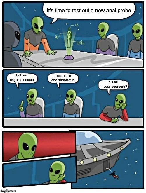 Alien Meeting Suggestion Meme | It's time to test out a new anal probe But, my finger is healed I hope this one shoots fire Is it still in your bedroom? | image tagged in memes,alien meeting suggestion | made w/ Imgflip meme maker
