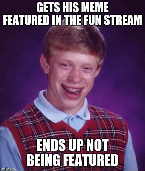 Bad Luck Brian cannot get his meme featured | GETS HIS MEME FEATURED IN THE FUN STREAM ENDS UP NOT BEING FEATURED | image tagged in memes,bad luck brian,unfeatured,fun | made w/ Imgflip meme maker