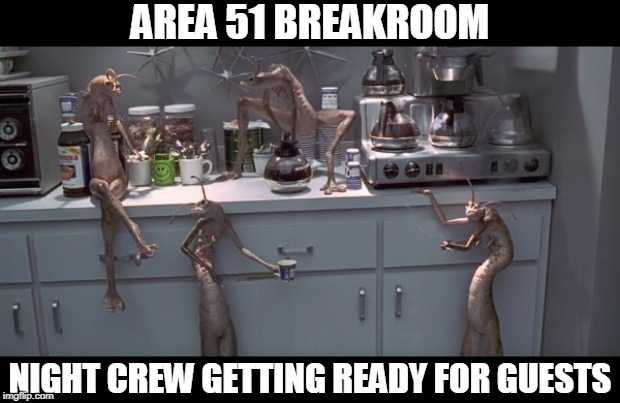 Area51 Breakroom | AREA 51 BREAKROOM NIGHT CREW GETTING READY FOR GUESTS | image tagged in area51,raid,breakroom,aliens,lol,sept20 | made w/ Imgflip meme maker