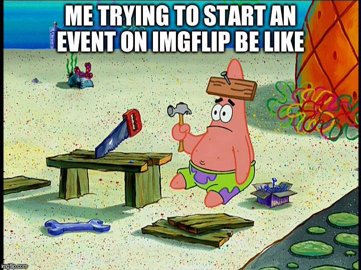ME TRYING TO START AN EVENT ON IMGFLIP BE LIKE | image tagged in imgflip,event,memes,patrick | made w/ Imgflip meme maker