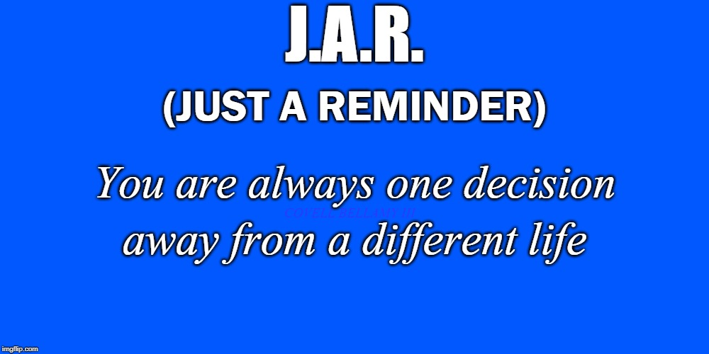 Just A Reminder | J.A.R. COVELL BELLAMY III (JUST A REMINDER) You are always one decision away from a different life | image tagged in just a reminder | made w/ Imgflip meme maker