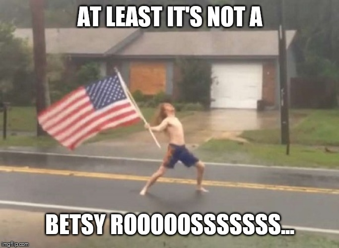 Not a Betsy Roooossss... | AT LEAST IT'S NOT A BETSY ROOOOOSSSSSSS... | image tagged in man standing with flag in hurricane,betsy ross,libtards,racism,triggered liberal,dont let the door hit you on the way out | made w/ Imgflip meme maker