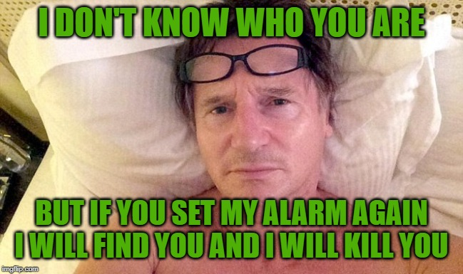 I DON'T KNOW WHO YOU ARE BUT IF YOU SET MY ALARM AGAIN I WILL FIND YOU AND I WILL KILL YOU | made w/ Imgflip meme maker